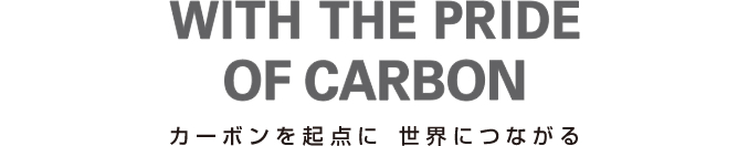 WITH THE PRIDE OF CARBON カーボンを起点に、世界につながる